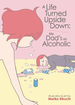 A Life Turned Upside Down My Dad's an Alcoholic <br> Graphic Novels