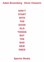 Adam Broomberg / Oliver Chanarin: Don't Start With the Good Old Things But the Bad New Ones