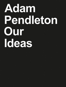 Adam Pendleton: Our Ideas