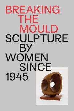 Breaking the Mould: Sculpture by Women since 1945