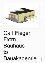 Carl Fieger: From the Bauhaus to Bauakademie