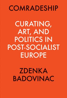 Comradeship: Curating, Art, and Politics in Post-Socialist Europe