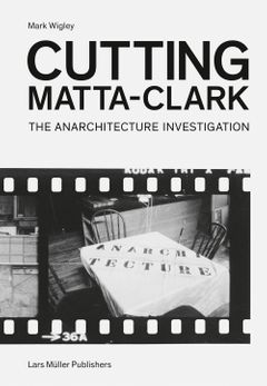 Cutting Matta-Clark: The Anarchitecture Investigation