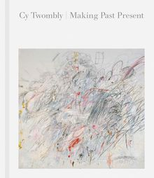 Cy Twombly: Making Past Present