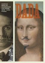 Dada: Zurich, Berlin, Hannover, Cologne, New York, Paris