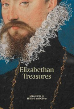Elizabethan Treasures: Miniatures by Hilliard and Oliver