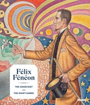 Félix Fénéon: The Anarchist and the Avant-Garde