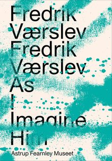 Fredrik Værslev: Fredrik Værslev As I Imagine Him