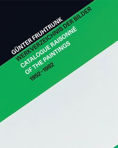 Günter Fruhtrunk: Catalogue Raisonné of the Paintings 1952–1982