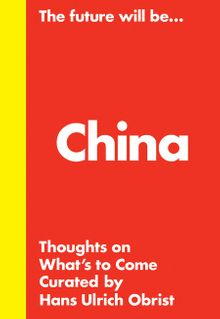 Hans Ulrich Obrist: The Future Will Be... The China Edition