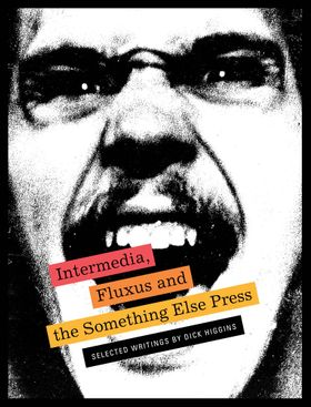 Intermedia, Fluxus and the Something Else Press: Selected Writings by Dick Higgins