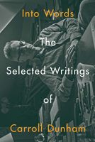 Into Words: The Selected Writings of Carroll Dunham