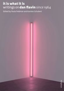 It Is What It Is: Writings On Dan Flavin Since 1964