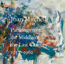 Joan Mitchell: Paintings from the Middle of the Last Century, 1953–1962