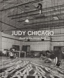 Judy Chicago: Roots of the Dinner Party