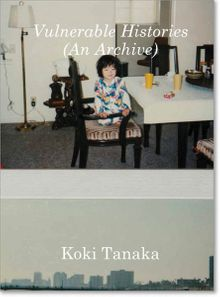 Koki Tanaka: Vulnerable Histories (An Archive)