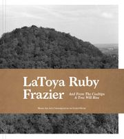 LaToya Ruby Frazier: And from the Coaltips a Tree Will Rise