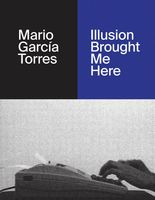 Mario García Torres: Illusion Brought Me Here