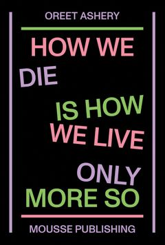 Oreet Ashery: How We Die Is How We Live Only More So