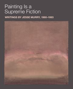 Painting is a Supreme Fiction: Writings by Jesse Murry, 1980–1993