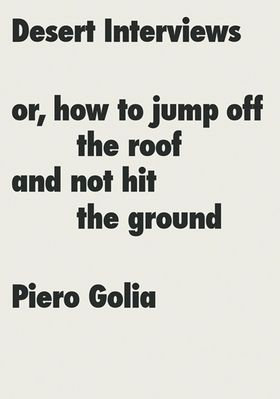 Piero Golia: Desert Interviews or How to Jump Off the Roof and Not Hit the Ground
