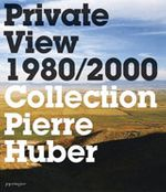 Private View 1980-2000: Collection Pierre Huber