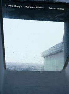 Takashi Homma: Looking Through / Le Corbusier Windows