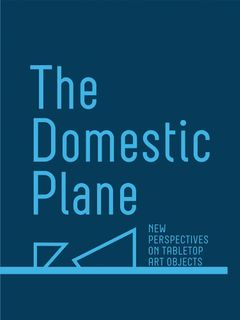 The Domestic Plane: New Perspectives on Tabletop Art Objects
