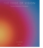 The Edge of Vision: The Rise of Abstraction in Photography