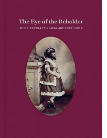 The Eye of the Beholder: Julia Pastrana's Long Journey Home