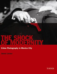 The Shock of Modernity: Crime Photography in Mexico City
