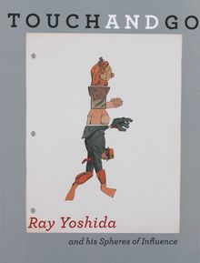 Touch and Go: Ray Yoshida and his Spheres of Influence