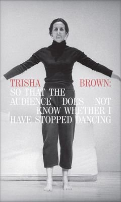 Trisha Brown: So That the Audience Does Not Know Whether I Have Stopped Dancing