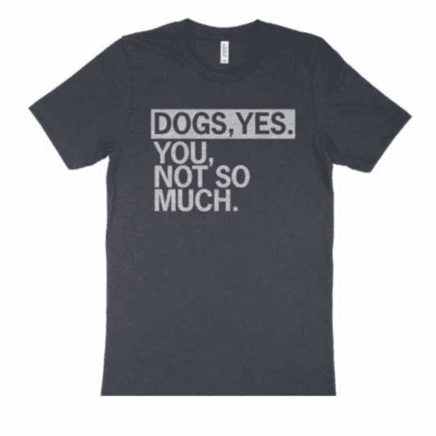 Dogs, Yes. You, Not So Much Tee