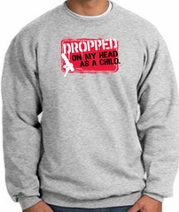 Funny Sweatshirt - Dropped On My Head As A Child Grey Sweat Shirt
