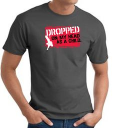 Funny T-Shirts - Dropped On My Head As A Child Adult Tee Shirts
