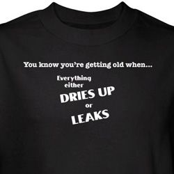 Getting Old Shirt Everything Dries Up or Leaks Black Tee T-shirt