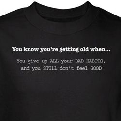 Getting Old T-Shirt Give Up Bad Habits Still Don't Feel Good Black Tee