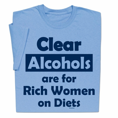 Clear Alcohols are for Rich Women on Diets T-shirt