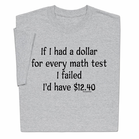 If I had a dollar for every math test I failed I'd have $12.40 T-shirt