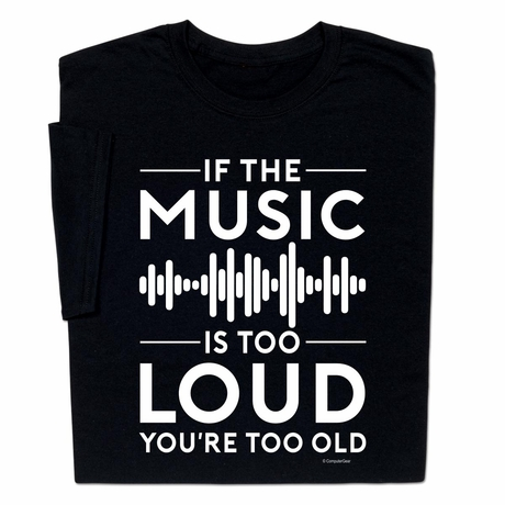 If The Music Is Too Loud You're Too Old T-shirt