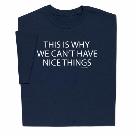 Why We Can't Have Nice Things T-shirt