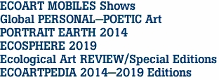 ECOART MOBILES Shows Global PERSONAL-POETIC Art PORTRAIT EARTH 2014 ECOSPHERE 2019 Ecological Art REVIEW/Special Editions ECOARTPEDIA 2014-2019 Editions