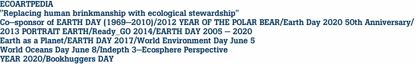 "ECOARTPEDIA ""Replacing human brinkmanship with ecological stewardship"" Co-sponsor of EARTH DAY (1969-2010)/2012 YEAR OF THE POLAR BEAR/Earth Day 2020 50th Anniversary/ 2013 PORTRAIT EARTH/Ready_GO 2014/EARTH DAY 2005 - 2020 Earth as a Planet/EARTH DAY 2017/World Environment Day June 5 World Oceans Day June 8/Indepth 3-Ecosphere Perspective<br> YEAR 2020/Bookhuggers DAY"