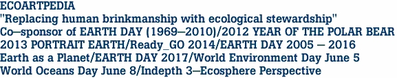 "ECOARTPEDIA ""Replacing human brinkmanship with ecological stewardship"" Co-sponsor of EARTH DAY (1969-2010)/2012 YEAR OF THE POLAR BEAR 2013 PORTRAIT EARTH/Ready_GO 2014/EARTH DAY 2005 - 2016 Earth as a Planet/EARTH DAY 2017/World Environment Day June 5 World Oceans Day June 8/Indepth 3-Ecosphere Perspective<br>"
