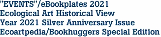 """EVENTS""/eBookplates 2021 Ecological Art Historical View Year 2021 Silver Anniversary Issue Ecoartpedia/Bookhuggers Special Edition"