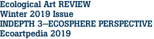 Ecological Art REVIEW Winter 2019 Issue INDEPTH 3-ECOSPHERE PERSPECTIVE Ecoartpedia 2019