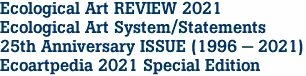 Ecological Art REVIEW 2021 Ecological Art System/Statements 25th Anniversary ISSUE (1996 - 2021) Ecoartpedia 2021 Special Edition