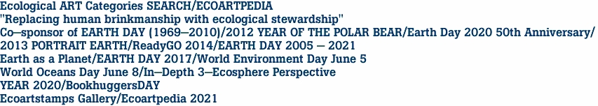 """Ecological ART Categories SEARCH/ECOARTPEDIA """"Replacing human brinkmanship with ecological stewardship""""  Co-sponsor of EARTH DAY (1969-2010)/2012 YEAR OF THE POLAR BEAR/Earth Day 2020 50th Anniversary/ 2013 PORTRAIT EARTH/ReadyGO 2014/EARTH DAY 2005 - 2021 Earth as a Planet/EARTH DAY 2017/World Environment Day June 5 World Oceans Day June 8/In-Depth 3-Ecosphere Perspective<br> YEAR 2020/BookhuggersDAY<br> Ecoartstamps Gallery/Ecoartpedia 2021"""