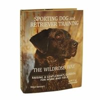 shop Sporting Dog and Retriever Training the Wildrose Way: Raising a Gentlemans Gundog for Home & Field by Mike Stewart